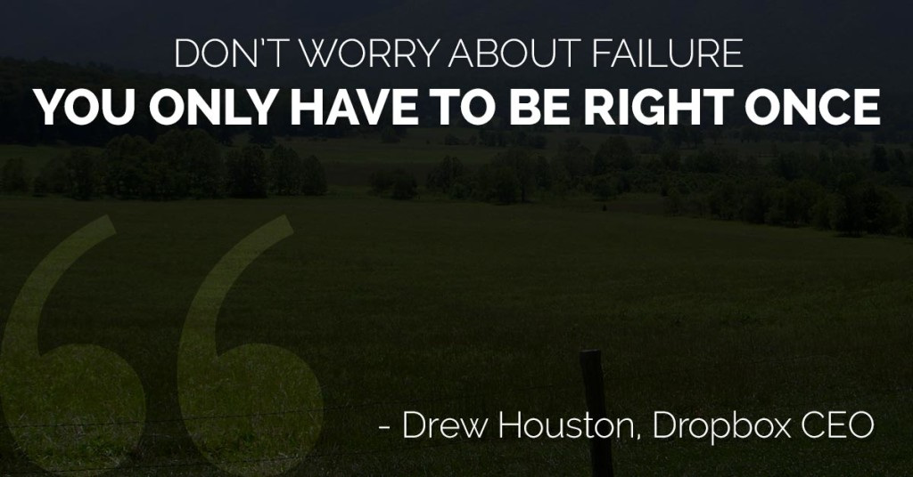 Don't worry about failure, you only have to be right once