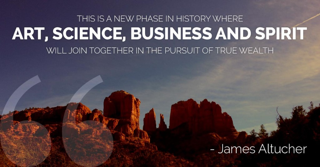 This is a new phase in history where art, science, business and spirit will join together in the pursuit of true wealth