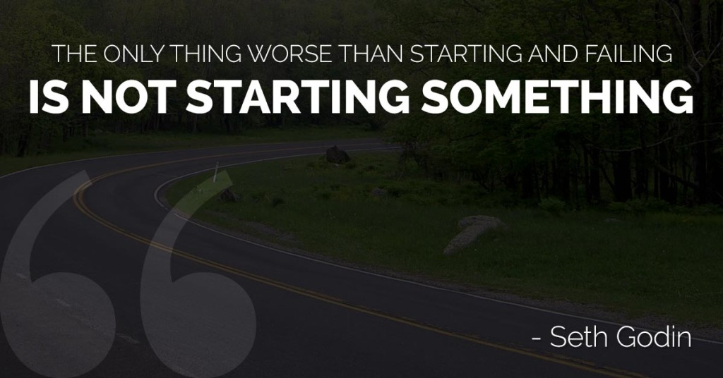 The only thing worse than starting and failing is not starting something
